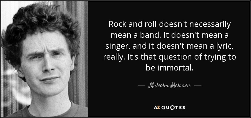 Rock and roll doesn't necessarily mean a band. It doesn't mean a singer, and it doesn't mean a lyric, really. It's that question of trying to be immortal. - Malcolm Mclaren