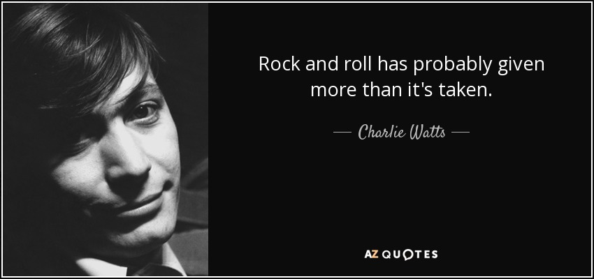 Rock and roll has probably given more than it's taken. - Charlie Watts