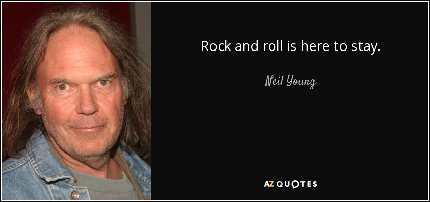 Rock and roll is here to stay. - Neil Young
