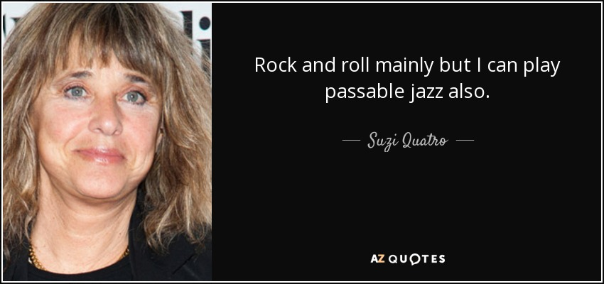 Rock and roll mainly but I can play passable jazz also. - Suzi Quatro