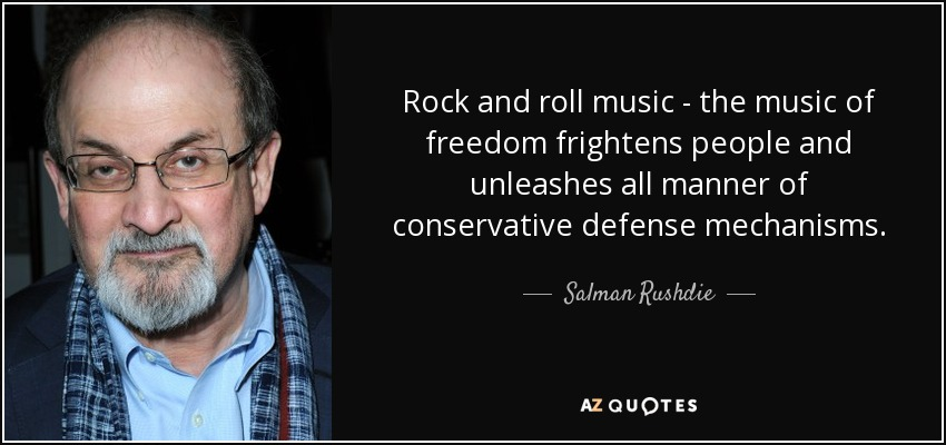 Rock and roll music - the music of freedom frightens people and unleashes all manner of conservative defense mechanisms. - Salman Rushdie
