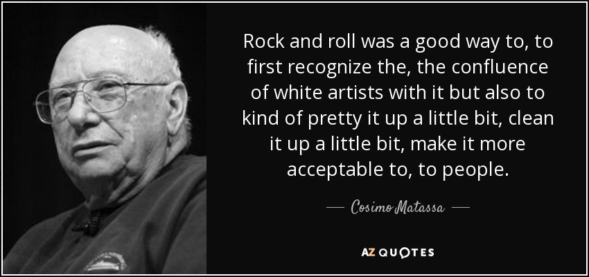 Rock and roll was a good way to, to first recognize the, the confluence of white artists with it but also to kind of pretty it up a little bit, clean it up a little bit, make it more acceptable to, to people. - Cosimo Matassa