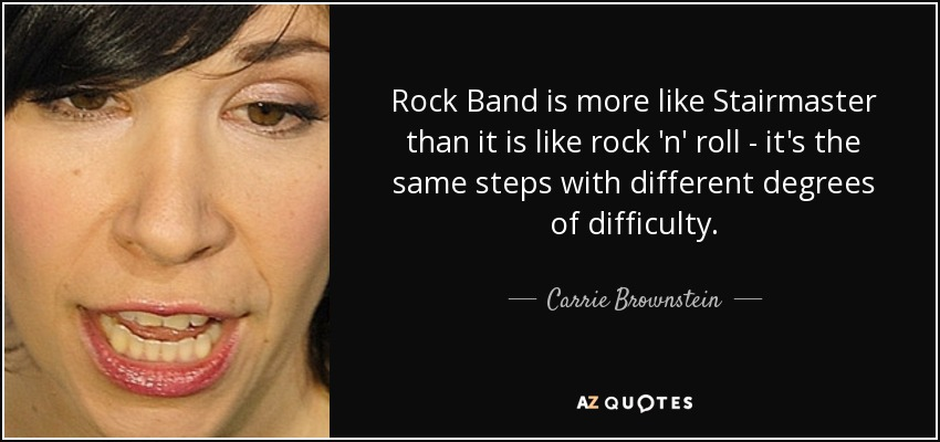 Rock Band is more like Stairmaster than it is like rock 'n' roll - it's the same steps with different degrees of difficulty. - Carrie Brownstein