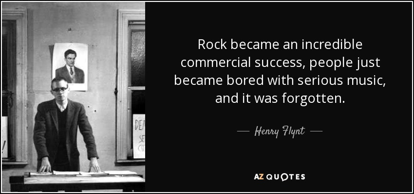 Rock became an incredible commercial success, people just became bored with serious music, and it was forgotten. - Henry Flynt