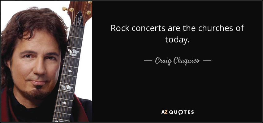 Rock concerts are the churches of today. - Craig Chaquico