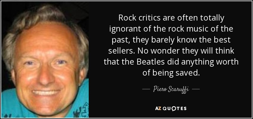 Rock critics are often totally ignorant of the rock music of the past, they barely know the best sellers. No wonder they will think that the Beatles did anything worth of being saved. - Piero Scaruffi