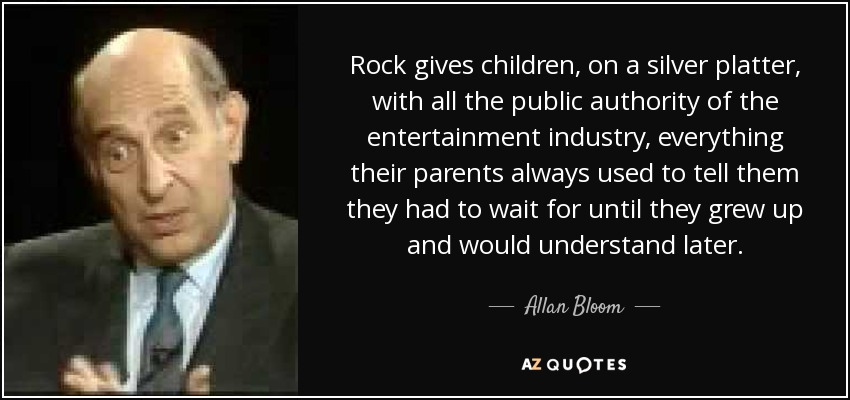 Rock gives children, on a silver platter, with all the public authority of the entertainment industry, everything their parents always used to tell them they had to wait for until they grew up and would understand later. - Allan Bloom