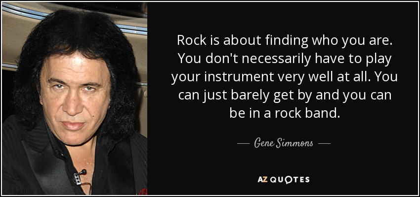 Rock is about finding who you are. You don't necessarily have to play your instrument very well at all. You can just barely get by and you can be in a rock band. - Gene Simmons