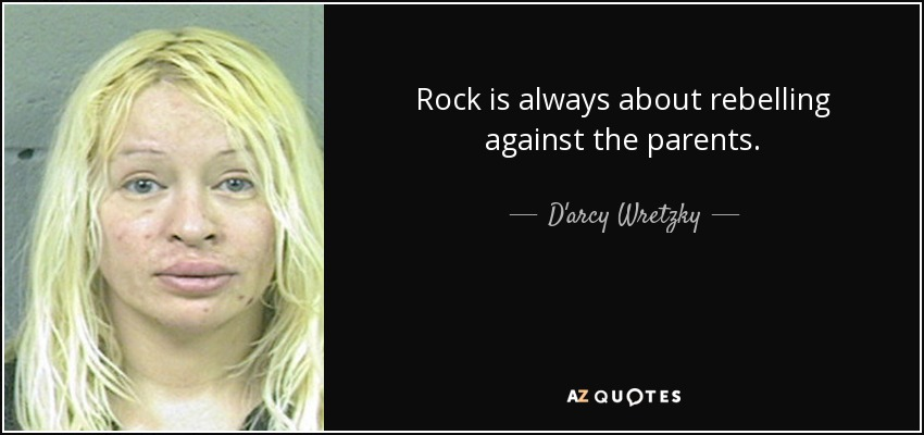 Rock is always about rebelling against the parents. - D'arcy Wretzky