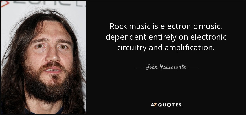 John Frusciante Quote Rock Music Is Electronic Music Dependent