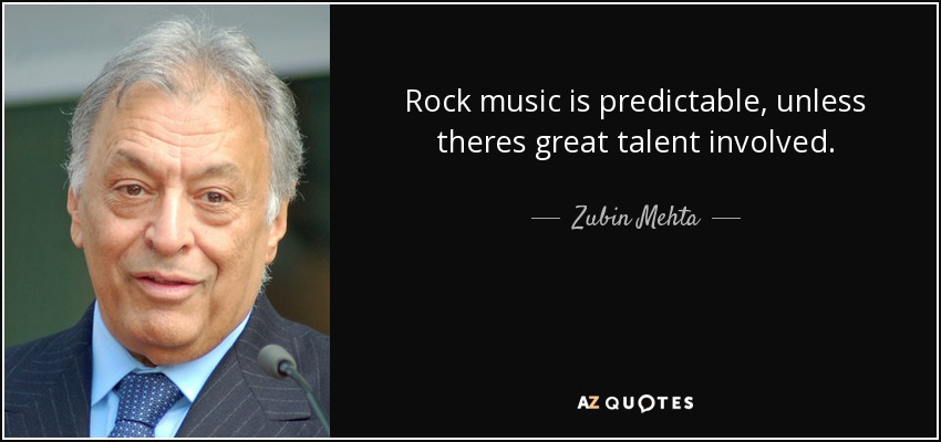 Rock music is predictable, unless theres great talent involved. - Zubin Mehta
