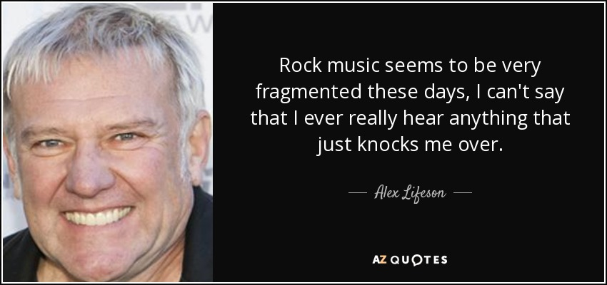 Rock music seems to be very fragmented these days, I can't say that I ever really hear anything that just knocks me over. - Alex Lifeson