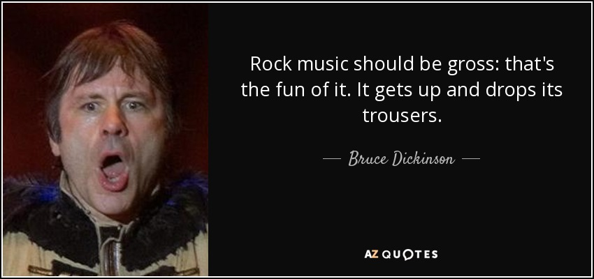 Rock music should be gross: that's the fun of it. It gets up and drops its trousers. - Bruce Dickinson