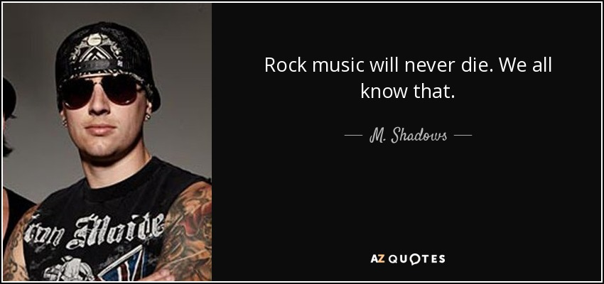 M Shadows Quote Rock Music Will Never Die We All Know That