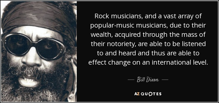 Rock musicians, and a vast array of popular-music musicians, due to their wealth, acquired through the mass of their notoriety, are able to be listened to and heard and thus are able to effect change on an international level. - Bill Dixon