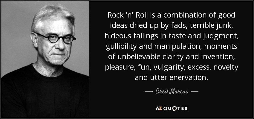 Rock 'n' Roll is a combination of good ideas dried up by fads, terrible junk, hideous failings in taste and judgment, gullibility and manipulation, moments of unbelievable clarity and invention, pleasure, fun, vulgarity, excess, novelty and utter enervation. - Greil Marcus