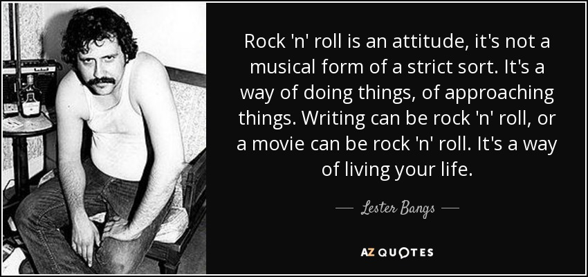Rock 'n' roll is an attitude, it's not a musical form of a strict sort. It's a way of doing things, of approaching things. Writing can be rock 'n' roll, or a movie can be rock 'n' roll. It's a way of living your life. - Lester Bangs
