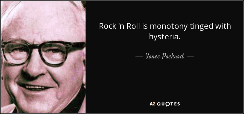 Rock 'n Roll is monotony tinged with hysteria. - Vance Packard