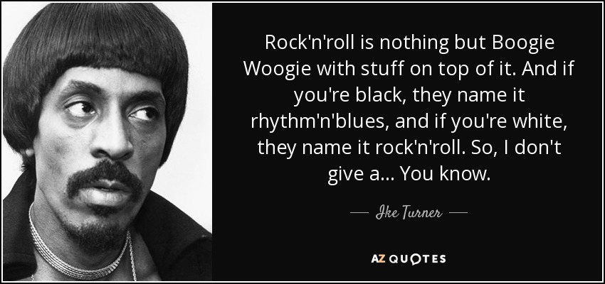 Rock'n'roll is nothing but Boogie Woogie with stuff on top of it. And if you're black, they name it rhythm'n'blues, and if you're white, they name it rock'n'roll. So, I don't give a... You know. - Ike Turner
