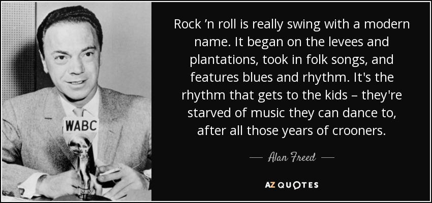 Rock 'n roll is really swing with a modern name. It began on the levees and plantations, took in folk songs, and features blues and rhythm. It's the rhythm that gets to the kids – they're starved of music they can dance to, after all those years of crooners. - Alan Freed
