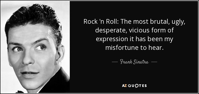 Rock 'n Roll: The most brutal, ugly, desperate, vicious form of expression it has been my misfortune to hear. - Frank Sinatra