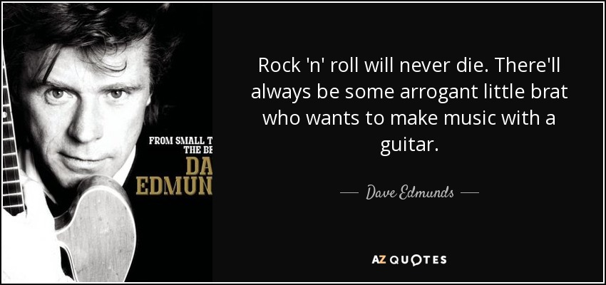 Dave Edmunds quote  Rock  n  roll will never die. There ll always be ... 954aeb4e306