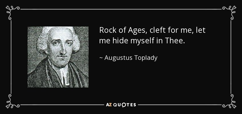 Rock of Ages, cleft for me, let me hide myself in Thee. - Augustus Toplady