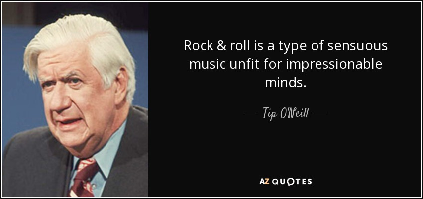 Rock & roll is a type of sensuous music unfit for impressionable minds. - Tip O'Neill