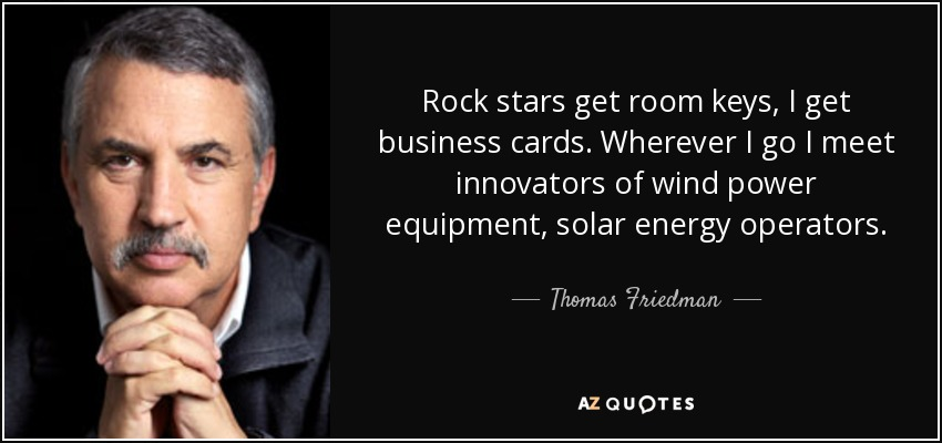 Rock stars get room keys, I get business cards. Wherever I go I meet innovators of wind power equipment, solar energy operators. - Thomas Friedman
