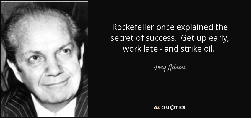 Rockefeller once explained the secret of success. 'Get up early, work late - and strike oil.' - Joey Adams