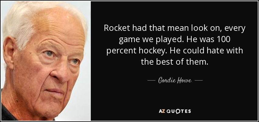 Rocket had that mean look on, every game we played. He was 100 percent hockey. He could hate with the best of them. - Gordie Howe