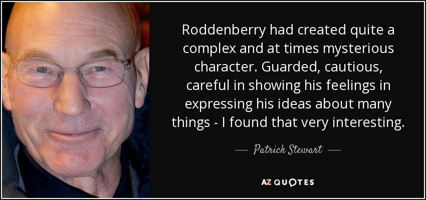 Roddenberry had created quite a complex and at times mysterious character. Guarded, cautious, careful in showing his feelings in expressing his ideas about many things - I found that very interesting. - Patrick Stewart