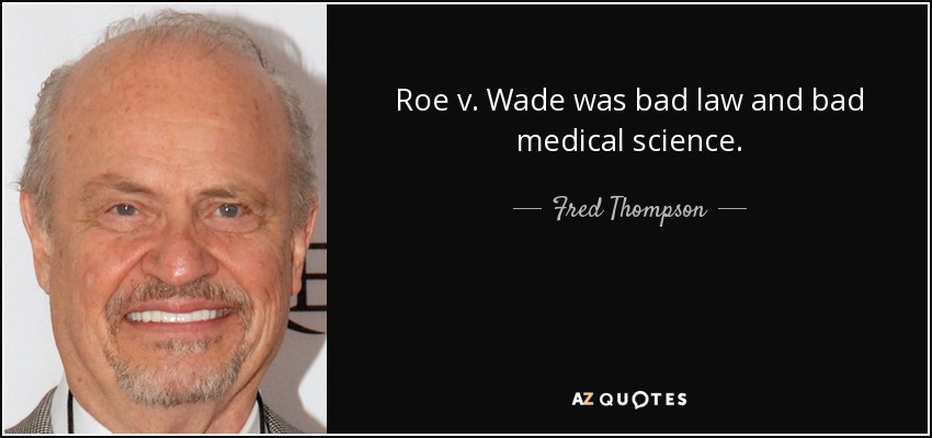 Roe v. Wade was bad law and bad medical science. - Fred Thompson