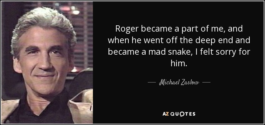 Roger became a part of me, and when he went off the deep end and became a mad snake, I felt sorry for him. - Michael Zaslow