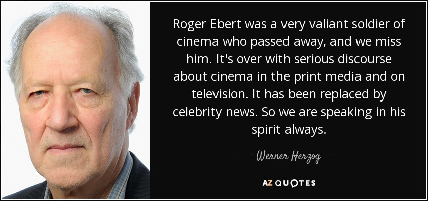 Roger Ebert was a very valiant soldier of cinema who passed away, and we miss him. It's over with serious discourse about cinema in the print media and on television. It has been replaced by celebrity news. So we are speaking in his spirit always. - Werner Herzog