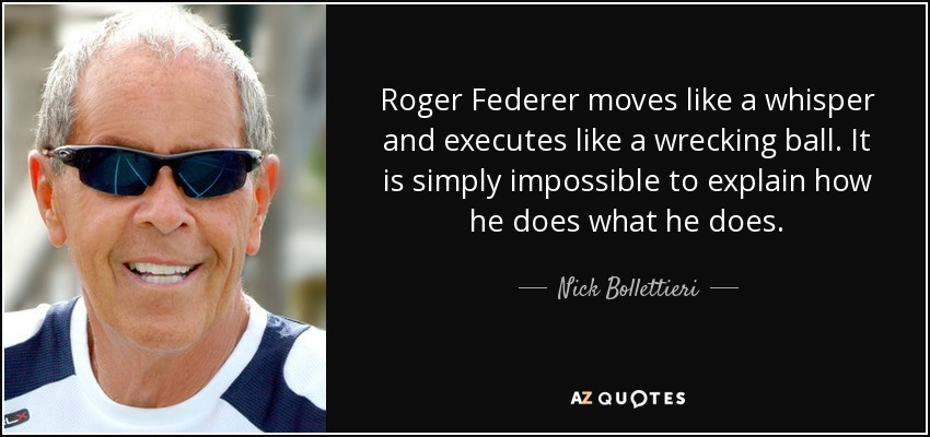 Roger Federer moves like a whisper and executes like a wrecking ball. It is simply impossible to explain how he does what he does. - Nick Bollettieri