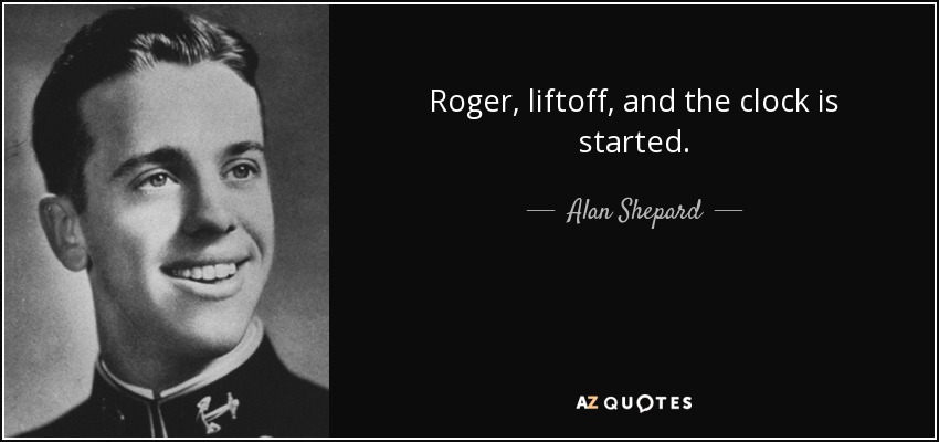 Roger, liftoff, and the clock is started. - Alan Shepard