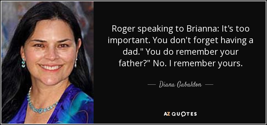 Roger speaking to Brianna: It's too important. You don't forget having a dad.