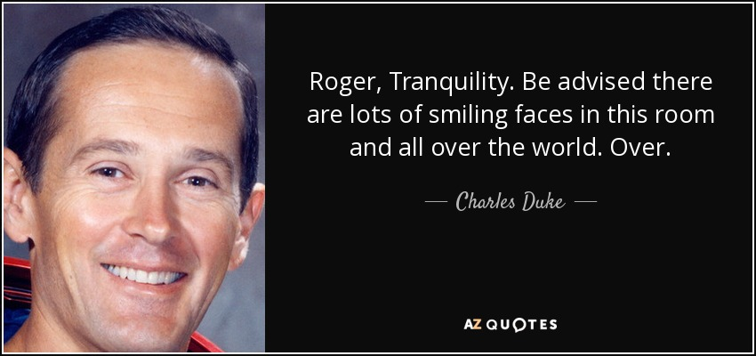 Roger, Tranquility. Be advised there are lots of smiling faces in this room and all over the world. Over. - Charles Duke