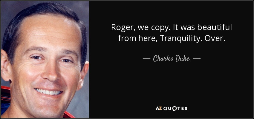 Roger, we copy. It was beautiful from here, Tranquility. Over. - Charles Duke