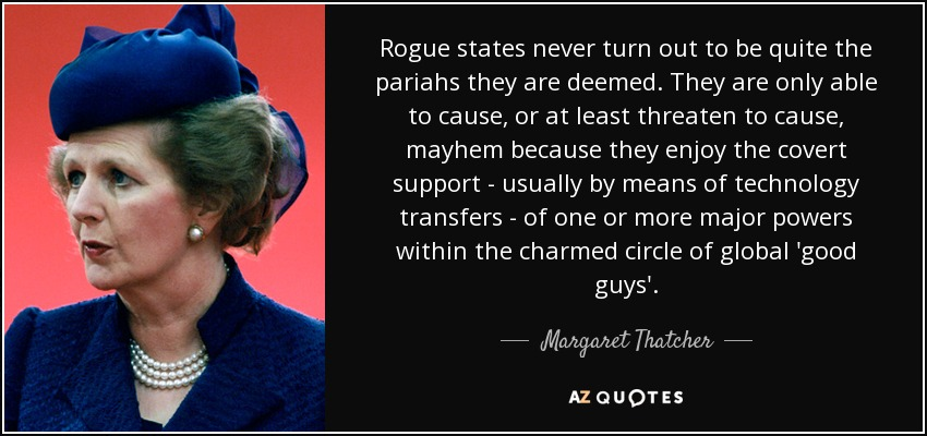 Rogue states never turn out to be quite the pariahs they are deemed. They are only able to cause, or at least threaten to cause, mayhem because they enjoy the covert support - usually by means of technology transfers - of one or more major powers within the charmed circle of global 'good guys'. - Margaret Thatcher