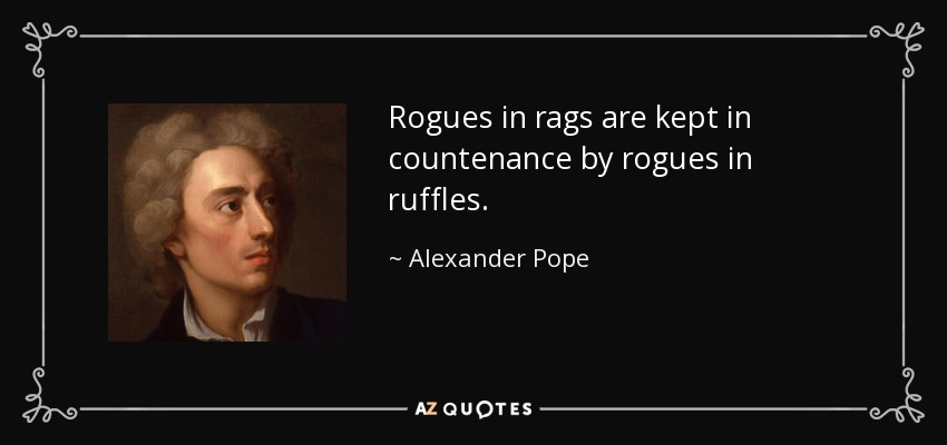 Rogues in rags are kept in countenance by rogues in ruffles. - Alexander Pope