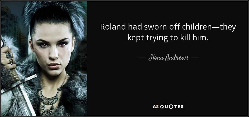 Roland had sworn off children—they kept trying to kill him. - Ilona Andrews