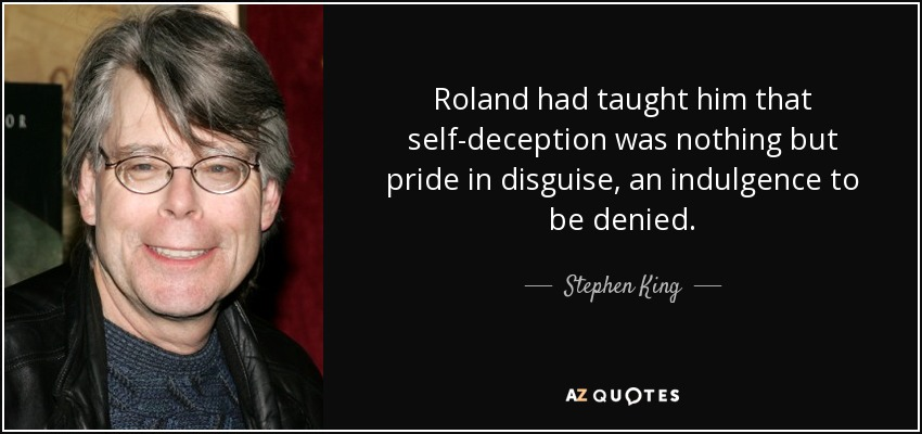 Roland had taught him that self-deception was nothing but pride in disguise, an indulgence to be denied. - Stephen King