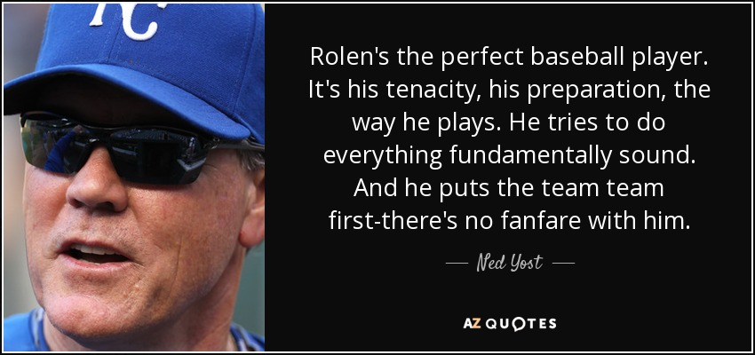 Rolen's the perfect baseball player. It's his tenacity, his preparation, the way he plays. He tries to do everything fundamentally sound. And he puts the team team first-there's no fanfare with him. - Ned Yost