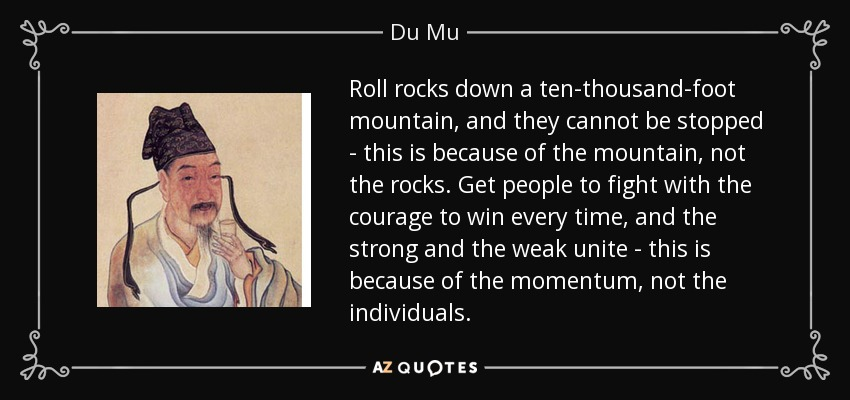 Roll rocks down a ten-thousand-foot mountain, and they cannot be stopped - this is because of the mountain, not the rocks. Get people to fight with the courage to win every time, and the strong and the weak unite - this is because of the momentum, not the individuals. - Du Mu