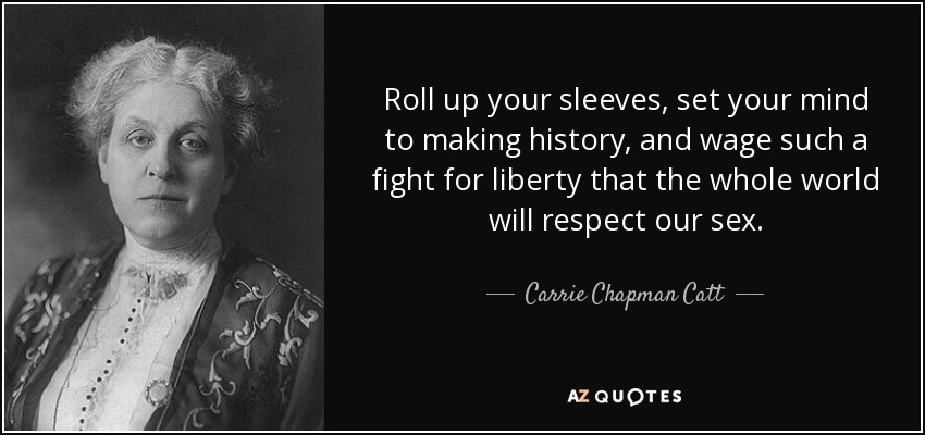 Roll up your sleeves, set your mind to making history, and wage such a fight for liberty that the whole world will respect our sex. - Carrie Chapman Catt