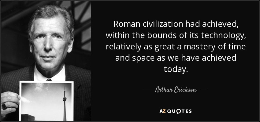Roman civilization had achieved, within the bounds of its technology, relatively as great a mastery of time and space as we have achieved today. - Arthur Erickson