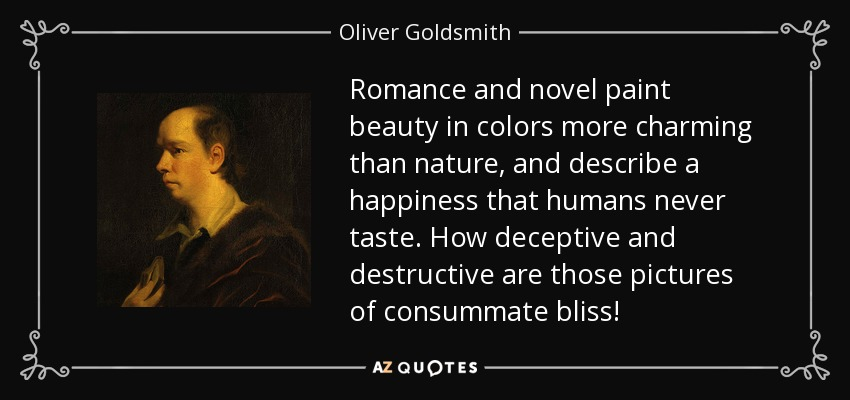 Romance and novel paint beauty in colors more charming than nature, and describe a happiness that humans never taste. How deceptive and destructive are those pictures of consummate bliss! - Oliver Goldsmith