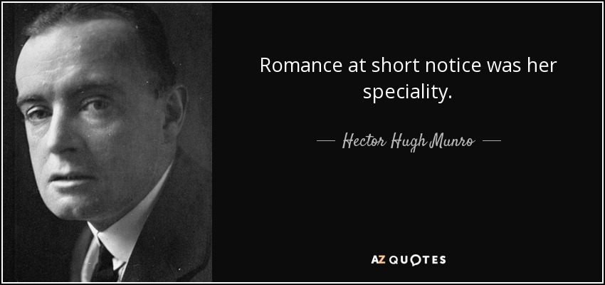 Romance at short notice was her speciality. - Hector Hugh Munro